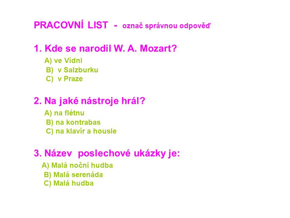 PRACOVNÍ LIST - označ správnou odpověď 1.Kde se narodil W. A. Mozart? A) ve Vídni B) v Salzburku C) v Praze 2. Na jaké nástroje hrál? A) na flétnu B)