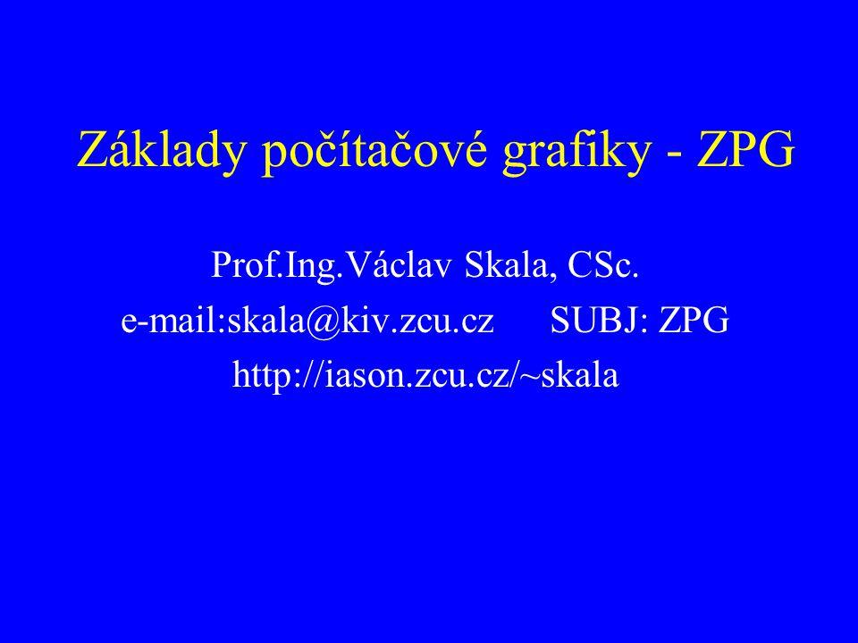 Základy počítačové grafiky - ZPG Prof.Ing.Václav Skala, CSc. e-mail:skala@kiv.zcu.czSUBJ: ZPG http://iason.zcu.cz/~skala