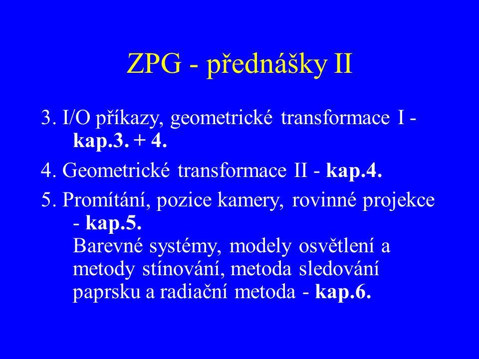 ZPG - přednášky II 3. I/O příkazy, geometrické transformace I - kap.3. + 4. 4. Geometrické transformace II - kap.4. 5. Promítání, pozice kamery, rovin