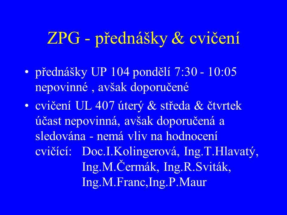 ZPG - přednášky & cvičení přednášky UP 104 pondělí 7:30 - 10:05 nepovinné, avšak doporučené cvičení UL 407 úterý & středa & čtvrtek účast nepovinná, a