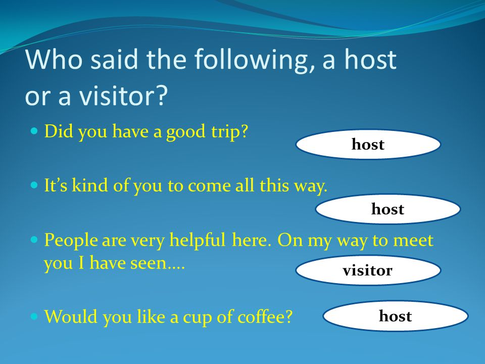 Who said the following, a host or a visitor. Did you have a good trip.