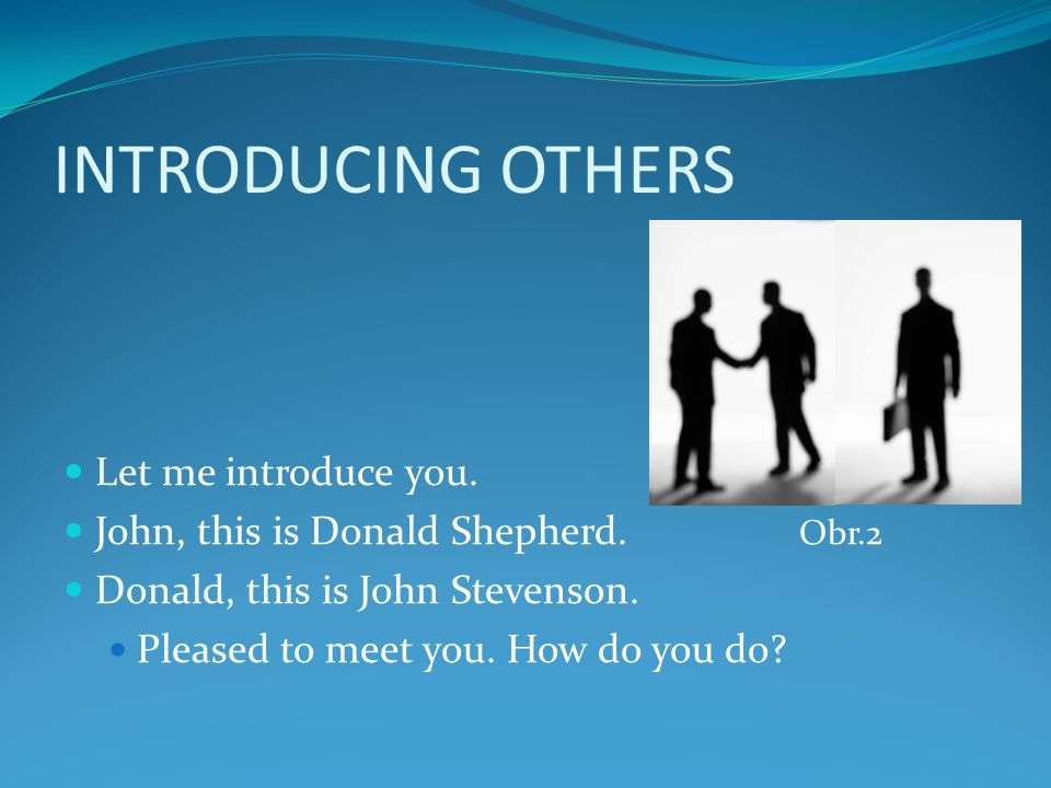 INTRODUCING OTHERS Let me introduce you. John, this is Donald Shepherd. Obr.2 Donald, this is John Stevenson. Pleased to meet you. How do you do?