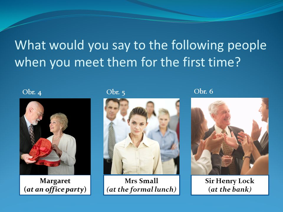 What would you say to the following people when you meet them for the first time? Sir Henry Lock (at the bank) Mrs Small (at the formal lunch) Obr. 4O