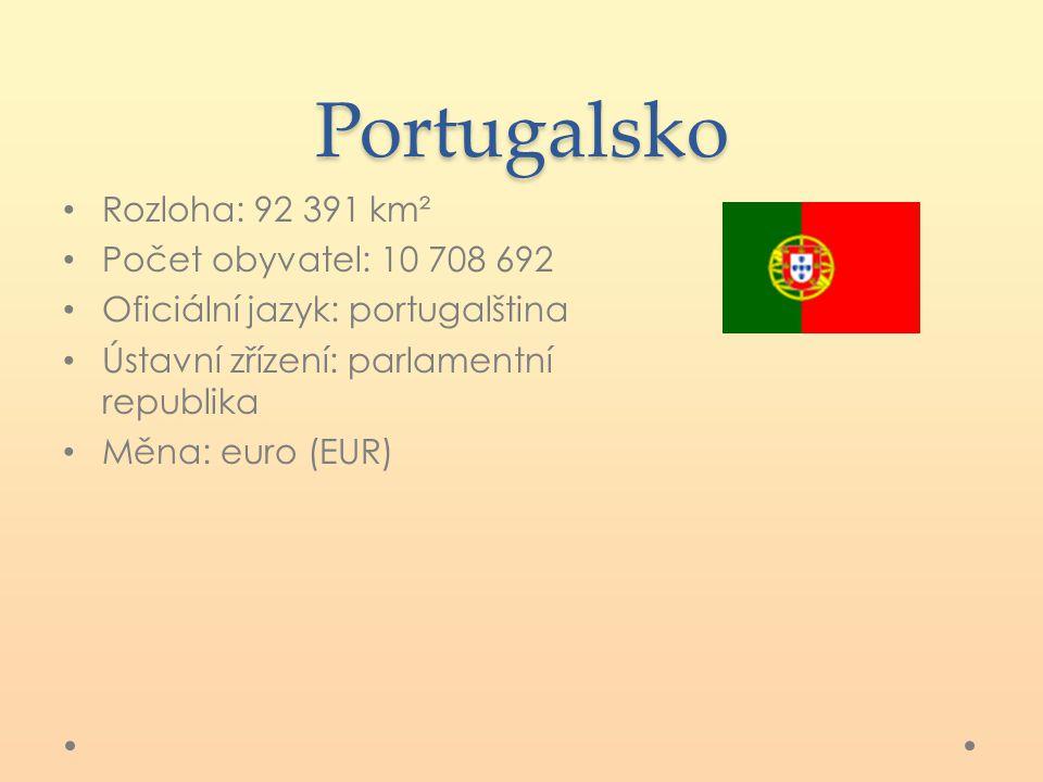 Portugalsko Rozloha: 92 391 km² Počet obyvatel: 10 708 692 Oficiální jazyk: portugalština Ústavní zřízení: parlamentní republika Měna: euro (EUR)