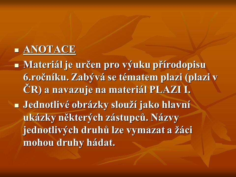ANOTACE ANOTACE Materiál je určen pro výuku přírodopisu 6.ročníku. Zabývá se tématem plazi (plazi v ČR) a navazuje na materiál PLAZI I. Materiál je ur