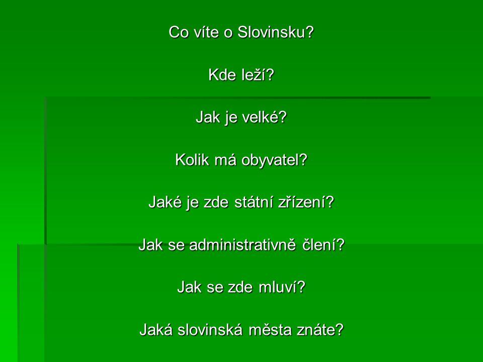 Co víte o Slovinsku? Kde leží? Jak je velké? Kolik má obyvatel? Jaké je zde státní zřízení? Jak se administrativně člení? Jak se zde mluví? Jaká slovi
