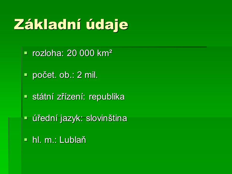 Základní údaje  rozloha: 20 000 km²  počet. ob.: 2 mil.  státní zřízení: republika  úřední jazyk: slovinština  hl. m.: Lublaň