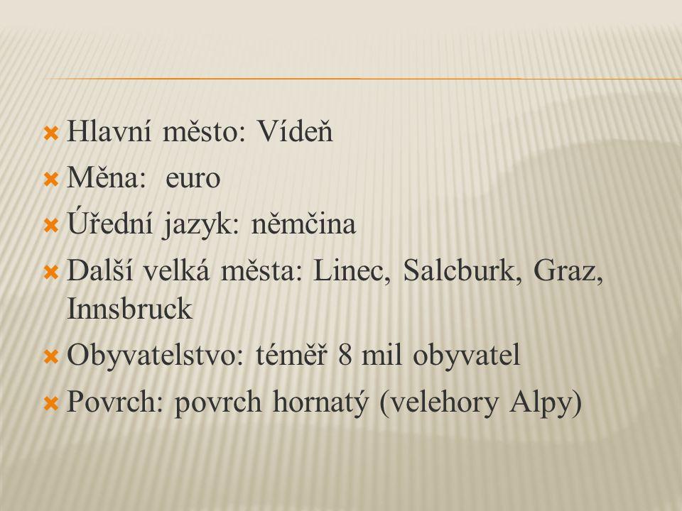 Hlavní město: Vídeň  Měna: euro  Úřední jazyk: němčina  Další velká města: Linec, Salcburk, Graz, Innsbruck  Obyvatelstvo: téměř 8 mil obyvatel  Povrch: povrch hornatý (velehory Alpy)