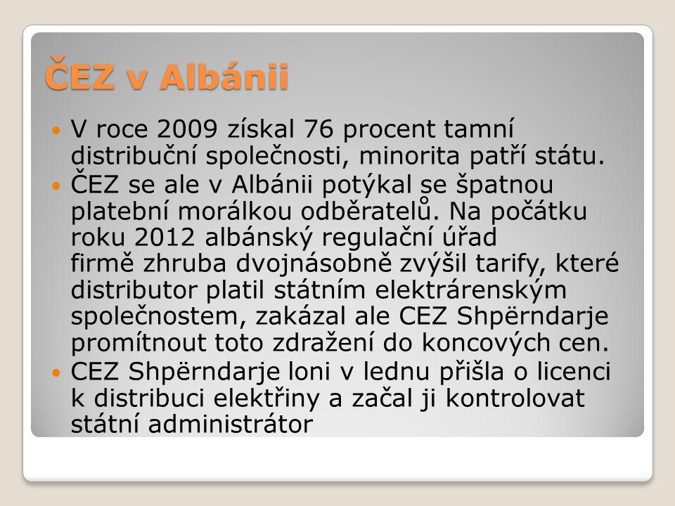 ČEZ v Albánii V roce 2009 získal 76 procent tamní distribuční společnosti, minorita patří státu. ČEZ se ale v Albánii potýkal se špatnou platební morá