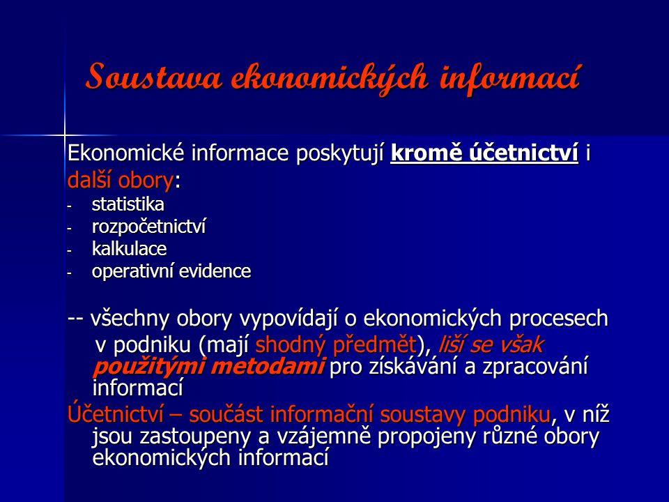 Soustava ekonomických informací Ekonomické informace poskytují kromě účetnictví i další obory: - statistika - rozpočetnictví - kalkulace - operativní evidence -- všechny obory vypovídají o ekonomických procesech v podniku (mají shodný předmět), liší se však použitými metodami pro získávání a zpracování informací v podniku (mají shodný předmět), liší se však použitými metodami pro získávání a zpracování informací Účetnictví – součást informační soustavy podniku, v níž jsou zastoupeny a vzájemně propojeny různé obory ekonomických informací