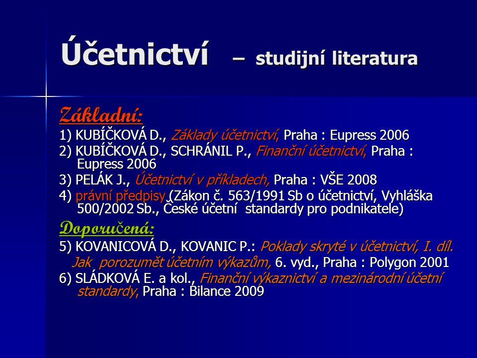 Účetnictví – studijní literatura Základní: 1) KUBÍČKOVÁ D., Základy účetnictví, Praha : Eupress 2006 2) KUBÍČKOVÁ D., SCHRÁNIL P., Finanční účetnictví