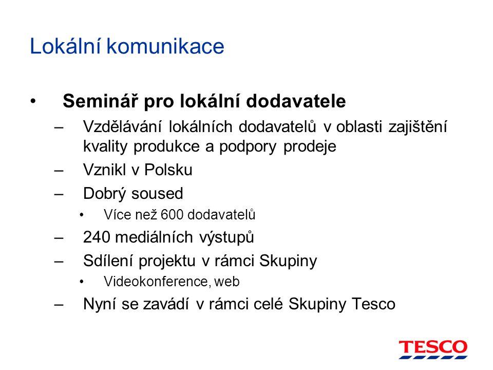 Lokální komunikace Seminář pro lokální dodavatele –Vzdělávání lokálních dodavatelů v oblasti zajištění kvality produkce a podpory prodeje –Vznikl v Polsku –Dobrý soused Více než 600 dodavatelů –240 mediálních výstupů –Sdílení projektu v rámci Skupiny Videokonference, web –Nyní se zavádí v rámci celé Skupiny Tesco