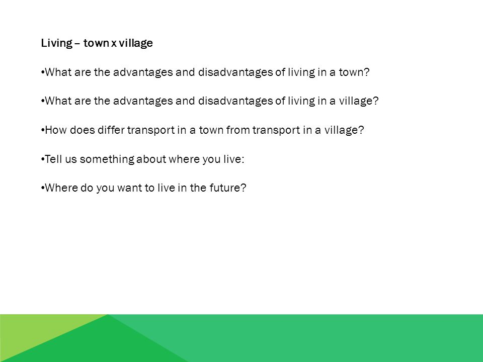Living – town x village What are the advantages and disadvantages of living in a town? What are the advantages and disadvantages of living in a villag