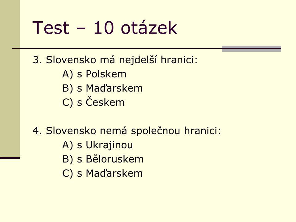 Test – 10 otázek 3. Slovensko má nejdelší hranici: A) s Polskem B) s Maďarskem C) s Českem 4.