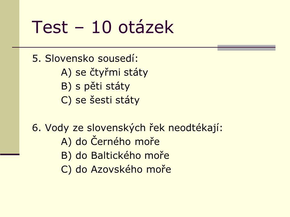 Test – 10 otázek 5. Slovensko sousedí: A) se čtyřmi státy B) s pěti státy C) se šesti státy 6.