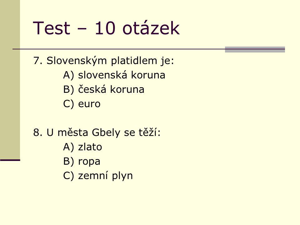 Test – 10 otázek 7. Slovenským platidlem je: A) slovenská koruna B) česká koruna C) euro 8.