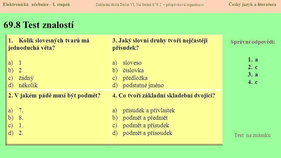 69.8 Test znalostí Správné odpovědi: 1.a 2.c 3.a 4.c Test na známku Elektronická učebnice - I. stupeň Základní škola Děčín VI, Na Stráni 879/2 – přísp