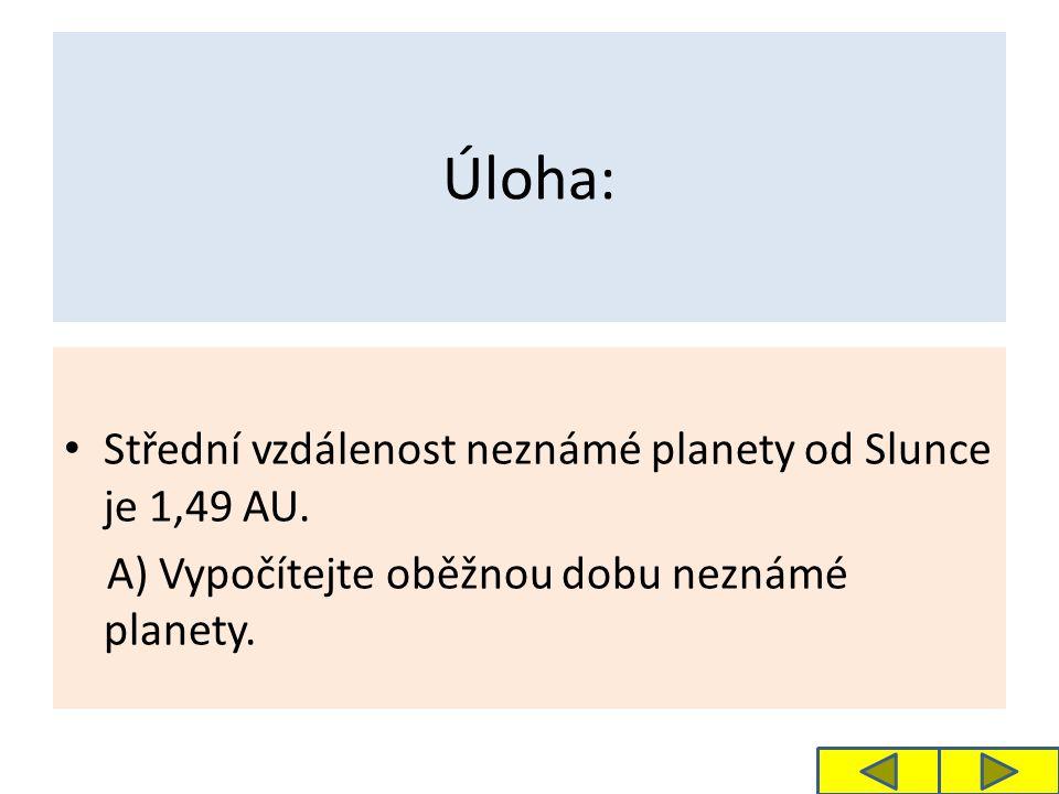 Úloha: Střední vzdálenost neznámé planety od Slunce je 1,49 AU. A) Vypočítejte oběžnou dobu neznámé planety.