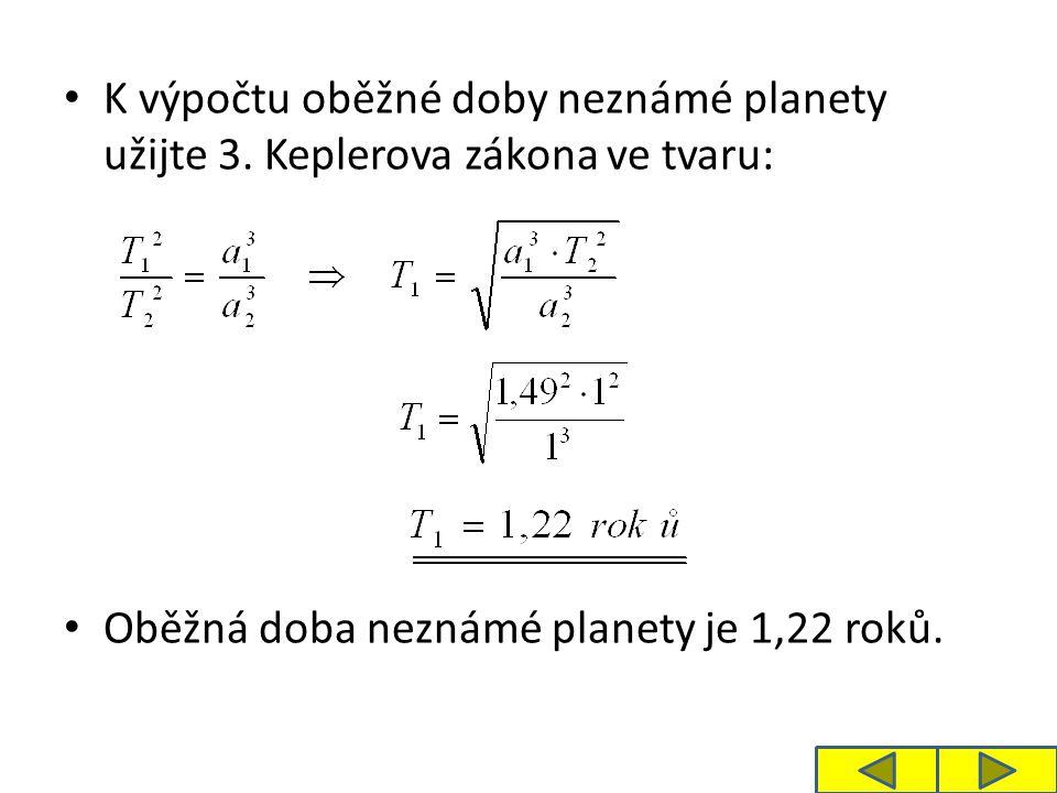 K výpočtu oběžné doby neznámé planety užijte 3. Keplerova zákona ve tvaru: Oběžná doba neznámé planety je 1,22 roků.