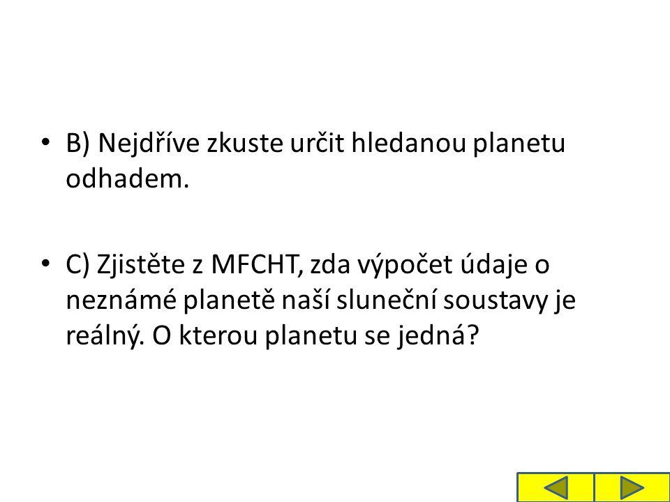 B) Nejdříve zkuste určit hledanou planetu odhadem. C) Zjistěte z MFCHT, zda výpočet údaje o neznámé planetě naší sluneční soustavy je reálný. O kterou