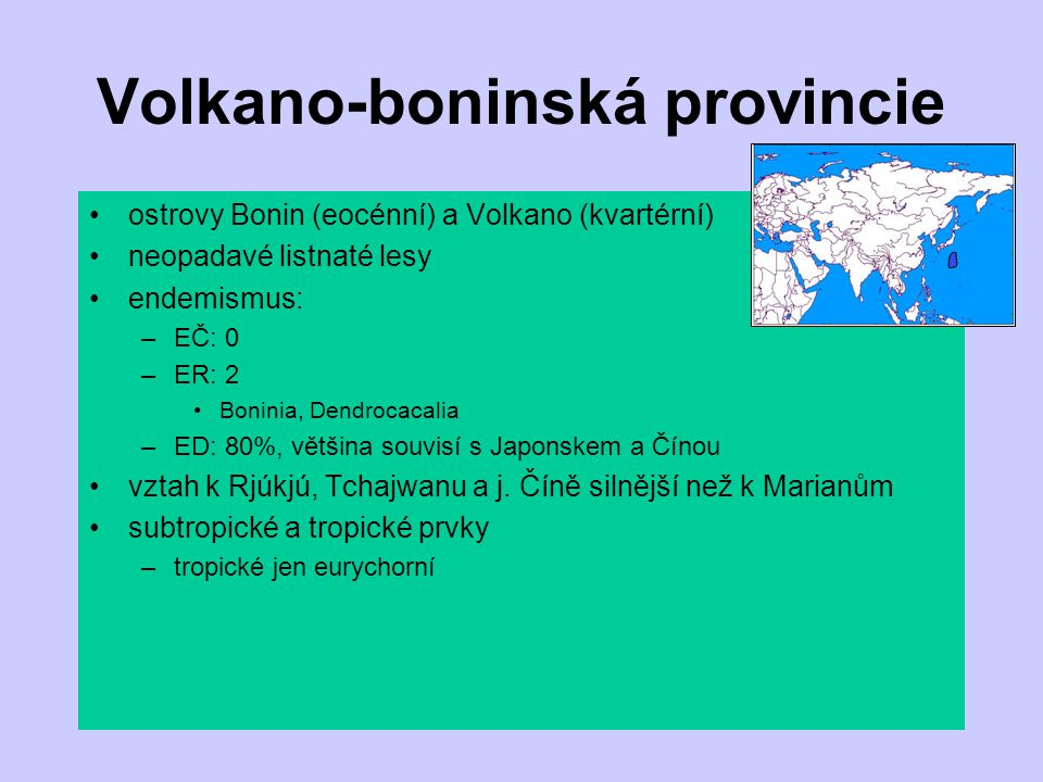 Volkano-boninská provincie ostrovy Bonin (eocénní) a Volkano (kvartérní) neopadavé listnaté lesy endemismus: –EČ: 0 –ER: 2 Boninia, Dendrocacalia –ED:
