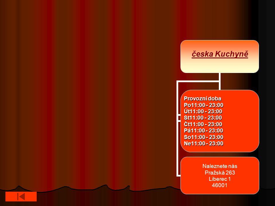 česka Kuchyně Provozní doba Po11:00 - 23:00 Út11:00 - 23:00 St11:00 - 23:00 Čt11:00 - 23:00 Pá11:00 - 23:00 So11:00 - 23:00 Ne11:00 - 23:00 Naleznete nás Pražská 263 Liberec 1 46001