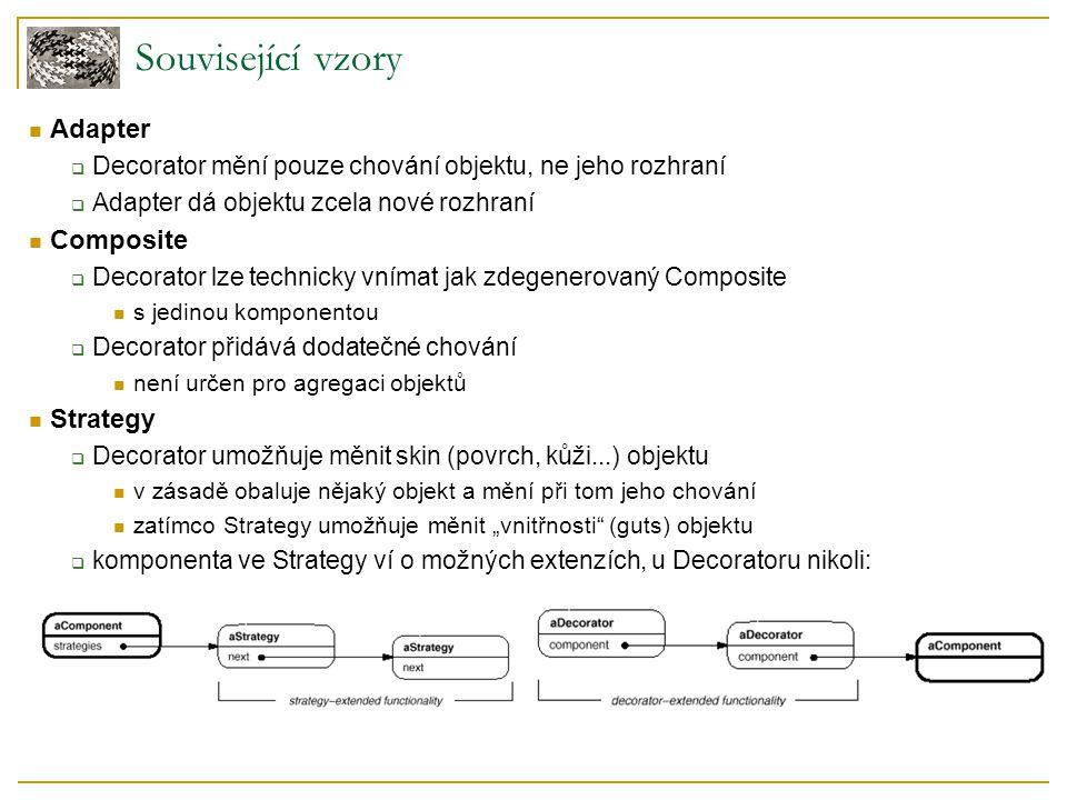 """Adapter  Decorator mění pouze chování objektu, ne jeho rozhraní  Adapter dá objektu zcela nové rozhraní Composite  Decorator lze technicky vnímat jak zdegenerovaný Composite s jedinou komponentou  Decorator přidává dodatečné chování není určen pro agregaci objektů Strategy  Decorator umožňuje měnit skin (povrch, kůži...) objektu v zásadě obaluje nějaký objekt a mění při tom jeho chování zatímco Strategy umožňuje měnit """"vnitřnosti (guts) objektu  komponenta ve Strategy ví o možných extenzích, u Decoratoru nikoli: Související vzory"""