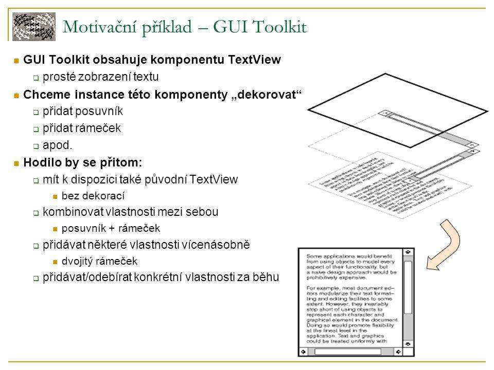 Grafické toolkity  X Windows System  Java Swing  System.Windows.Controls Čtení vstupu, zapisování výstupu  System.IO.Stream  java.io Reálně využívané Decoratory Component ConcreteComponent Decorator ConcreteDecorator DataInputStream dis = new DataInputStream( new GzipInputStream( new BufferedInputStream( new FileInputStream( file.gz )))); dis.Read(...);
