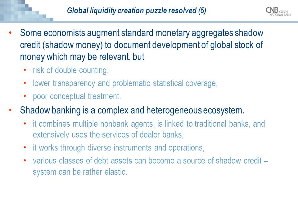 Global liquidity creation puzzle resolved (5) Some economists augment standard monetary aggregates shadow credit (shadow money) to document development of global stock of money which may be relevant, but risk of double-counting, lower transparency and problematic statistical coverage, poor conceptual treatment.