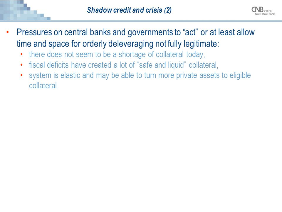 Shadow credit and crisis (2) Pressures on central banks and governments to act or at least allow time and space for orderly deleveraging not fully legitimate: there does not seem to be a shortage of collateral today, fiscal deficits have created a lot of safe and liquid collateral, system is elastic and may be able to turn more private assets to eligible collateral.