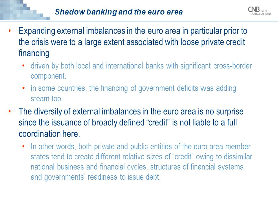 Shadow banking and the euro area Expanding external imbalances in the euro area in particular prior to the crisis were to a large extent associated with loose private credit financing driven by both local and international banks with significant cross-border component.