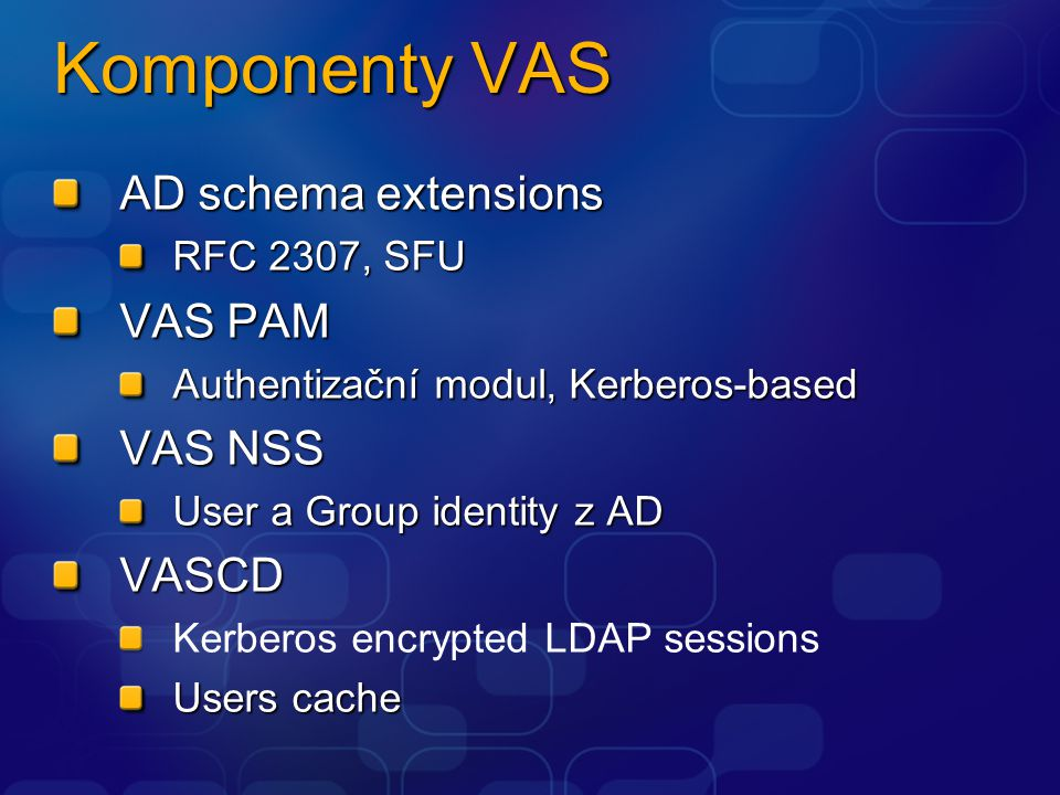 Komponenty VAS AD schema extensions RFC 2307, SFU VAS PAM Authentizační modul, Kerberos-based VAS NSS User a Group identity z AD VASCD Kerberos encrypted LDAP sessions Users cache