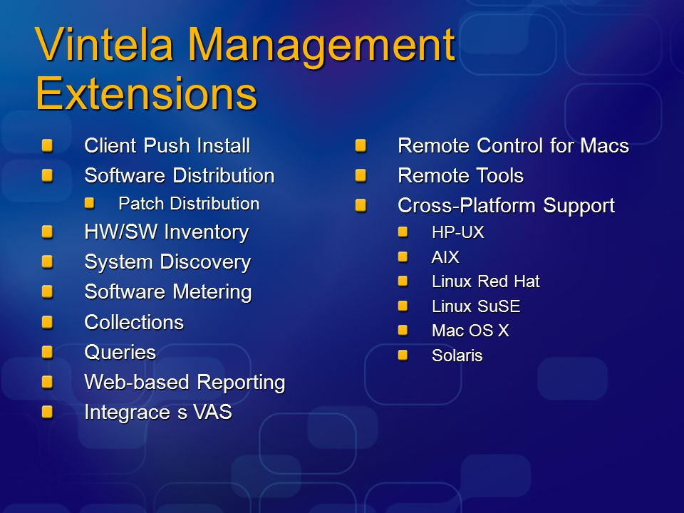 Vintela Management Extensions Client Push Install Software Distribution Patch Distribution HW/SW Inventory System Discovery Software Metering CollectionsQueries Web-based Reporting Integrace s VAS Remote Control for Macs Remote Tools Cross-Platform Support HP-UXAIX Linux Red Hat Linux SuSE Mac OS X Solaris