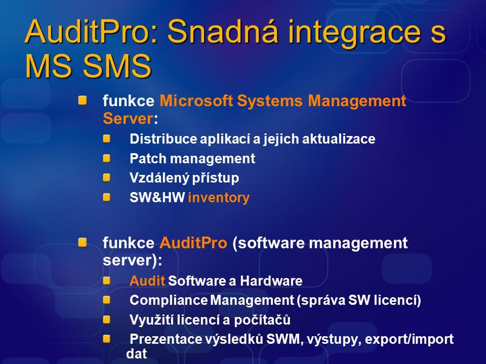 AuditPro: Snadná integrace s MS SMS funkce Microsoft Systems Management Server: Distribuce aplikací a jejich aktualizace Patch management Vzdálený přístup SW&HW inventory funkce AuditPro (software management server): Audit Software a Hardware Compliance Management (správa SW licencí) Využití licencí a počítačů Prezentace výsledků SWM, výstupy, export/import dat