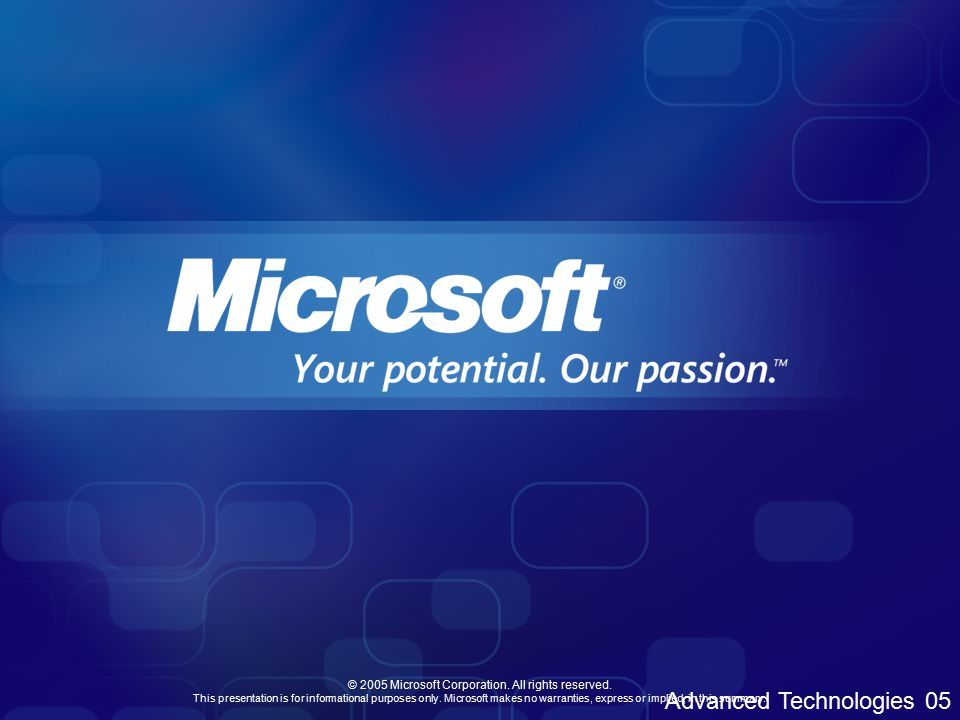 Advanced Technologies 05 © 2005 Microsoft Corporation.