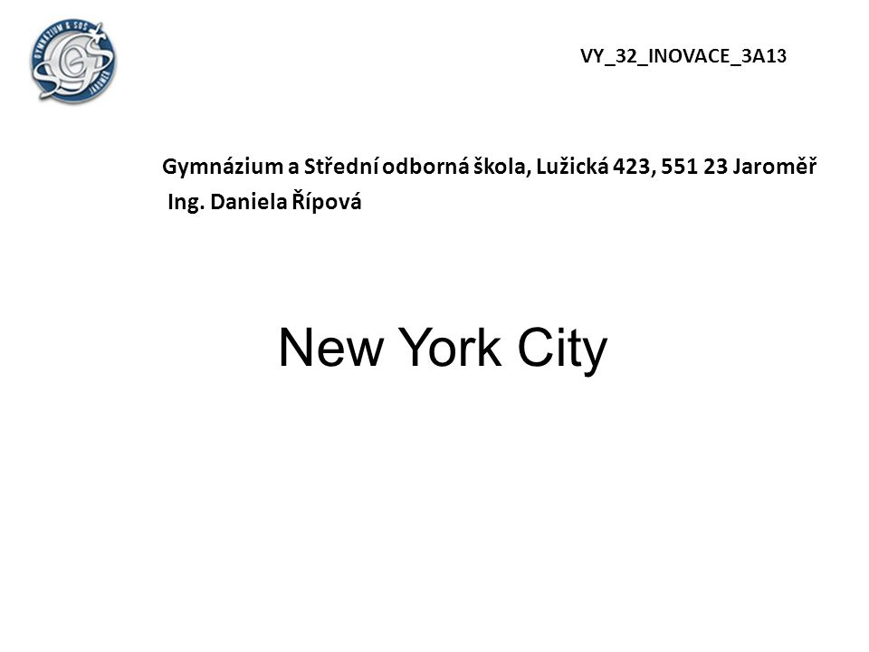 New York City Gymnázium a Střední odborná škola, Lužická 423, 551 23 Jaroměř Ing. Daniela Řípová VY_32_INOVACE_3A1 3