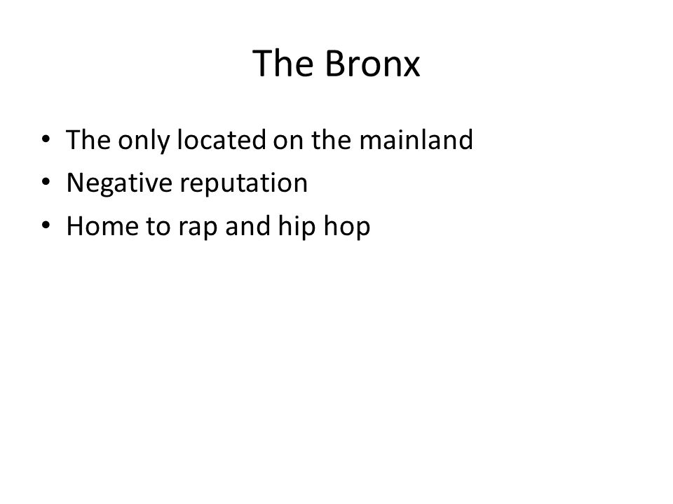 The Bronx The only located on the mainland Negative reputation Home to rap and hip hop