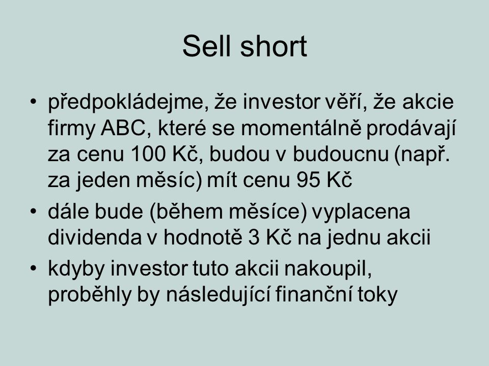 Sell short AkceČas 01 Nákup akcie-100 Dividenda+3 Prodej akcie+95 Celkové cash flow -100+98 Celková ztráta -2 Kč