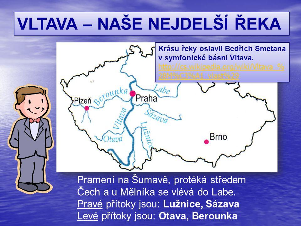 VLTAVA – NAŠE NEJDELŠÍ ŘEKA Pramení na Šumavě, protéká středem Čech a u Mělníka se vlévá do Labe. Pravé přítoky jsou: Lužnice, Sázava Levé přítoky jso