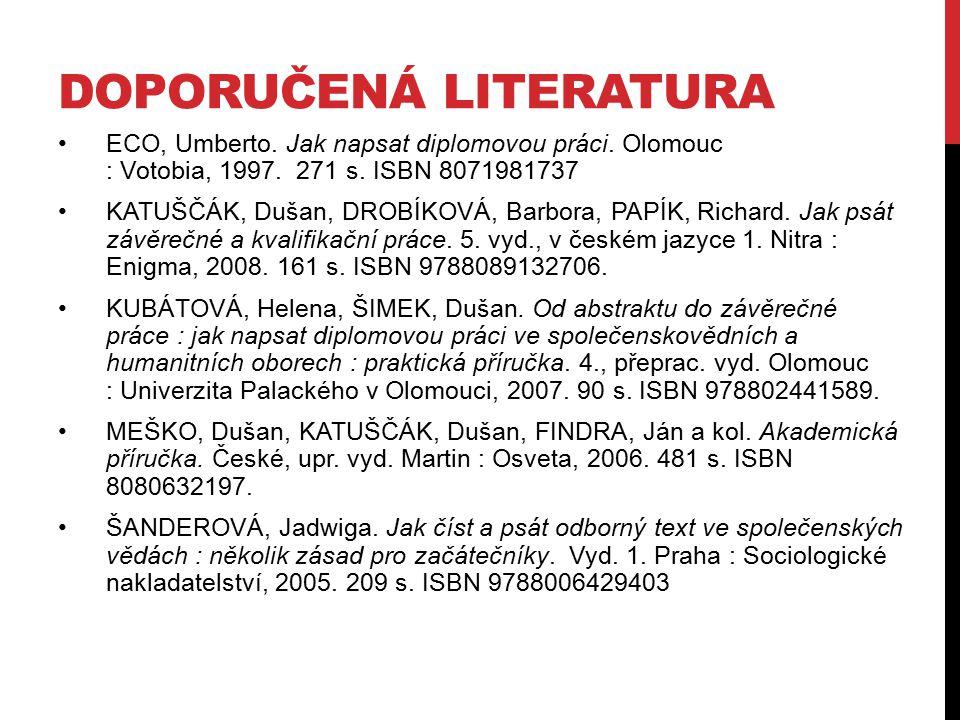 DOPORUČENÁ LITERATURA ECO, Umberto. Jak napsat diplomovou práci. Olomouc : Votobia, 1997. 271 s. ISBN 8071981737 KATUŠČÁK, Dušan, DROBÍKOVÁ, Barbora,