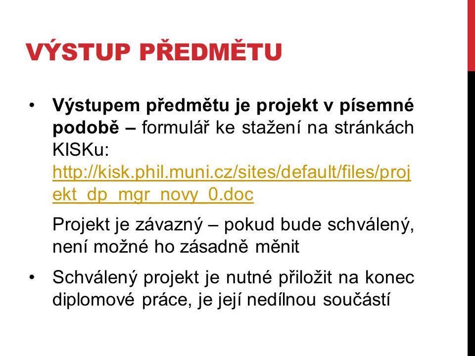 VÝSTUP PŘEDMĚTU Výstupem předmětu je projekt v písemné podobě – formulář ke stažení na stránkách KISKu: http://kisk.phil.muni.cz/sites/default/files/p