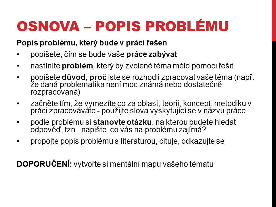 OSNOVA – POPIS PROBLÉMU Popis problému, který bude v práci řešen popíšete, čím se bude vaše práce zabývat nastíníte problém, který by zvolené téma měl