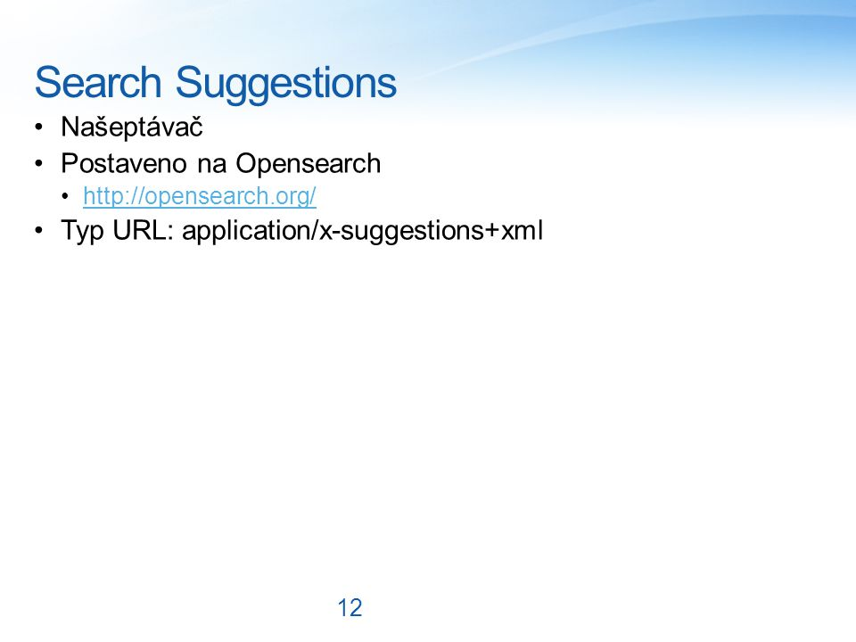 Search Suggestions Našeptávač Postaveno na Opensearch http://opensearch.org/ Typ URL: application/x-suggestions+xml 12