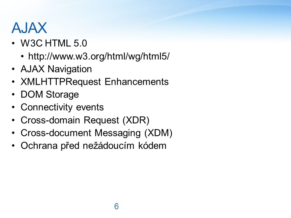 AJAX W3C HTML 5.0 http://www.w3.org/html/wg/html5/ AJAX Navigation XMLHTTPRequest Enhancements DOM Storage Connectivity events Cross-domain Request (XDR) Cross-document Messaging (XDM) Ochrana před nežádoucím kódem 6