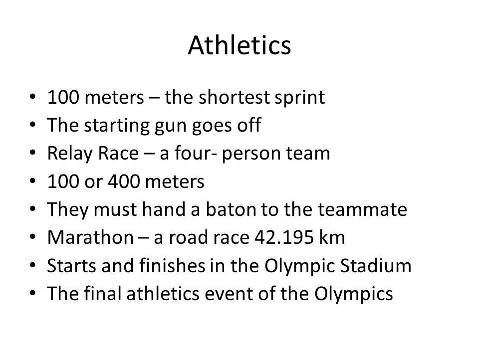 Athletics 100 meters – the shortest sprint The starting gun goes off Relay Race – a four- person team 100 or 400 meters They must hand a baton to the teammate Marathon – a road race 42.195 km Starts and finishes in the Olympic Stadium The final athletics event of the Olympics