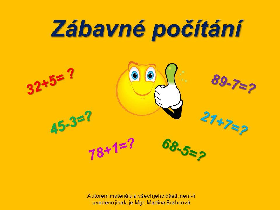 Autorem materiálu a všech jeho částí, není-li uvedeno jinak, je Mgr. Martina Brabcová Zábavné počítání 32+5= ? 45-3=? 89-7=? 21+7=? 78+1=? 68-5=?