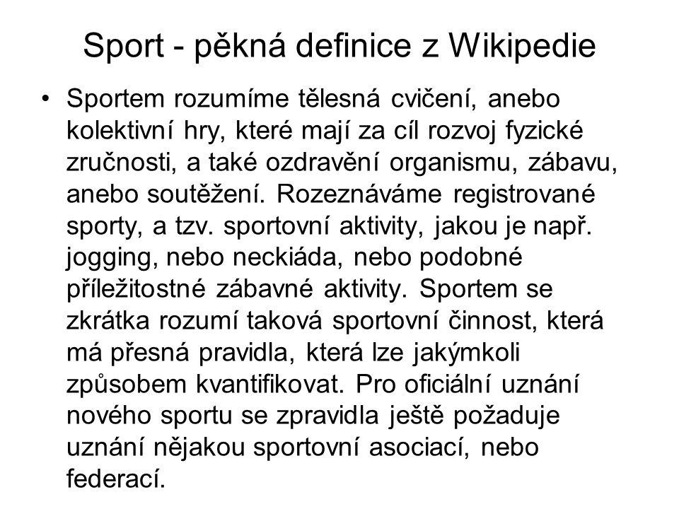 Sport - pěkná definice z Wikipedie Sportem rozumíme tělesná cvičení, anebo kolektivní hry, které mají za cíl rozvoj fyzické zručnosti, a také ozdravěn