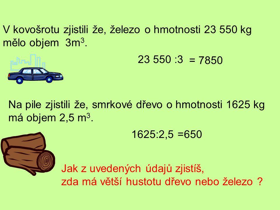 V kovošrotu zjistili že, železo o hmotnosti 23 550 kg mělo objem 3m 3. Na pile zjistili že, smrkové dřevo o hmotnosti 1625 kg má objem 2,5 m 3. Jak z
