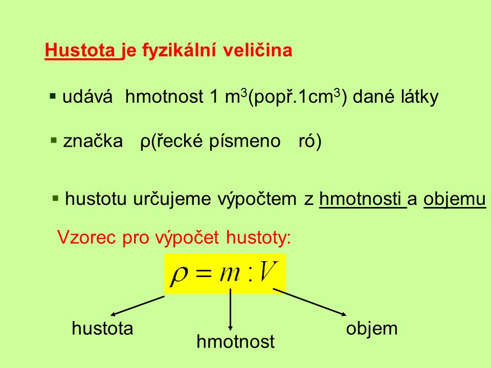 Hustota je fyzikální veličina  udává hmotnost 1 m 3 (popř.1cm 3 ) dané látky  značka ρ(řecké písmeno ró)  hustotu určujeme výpočtem z hmotnosti a o