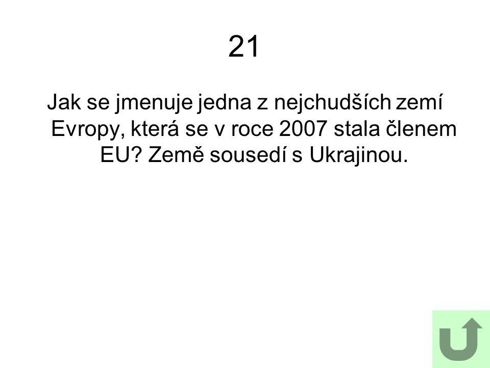 21 Jak se jmenuje jedna z nejchudších zemí Evropy, která se v roce 2007 stala členem EU.